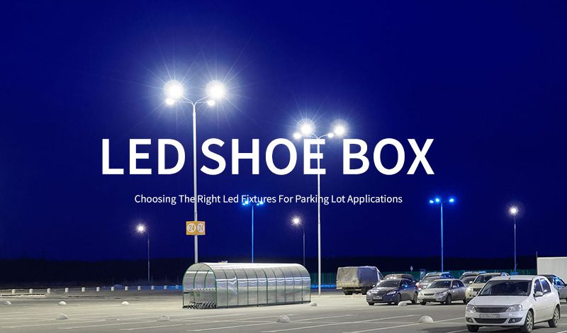 Choose the right LED shoe box for your car park project